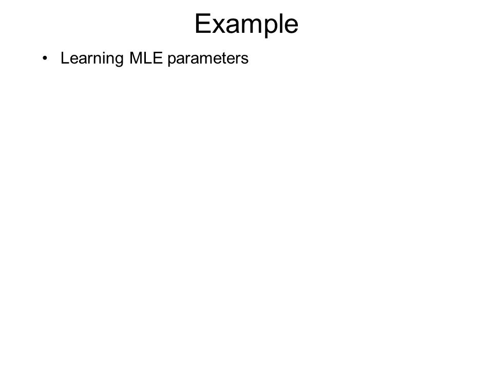Example Learning MLE parameters