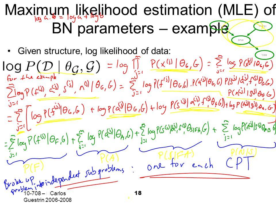 10-708 –  Carlos Guestrin 2006-2008 18 Maximum likelihood estimation (MLE) of BN parameters – example Given structure, log likelihood of data: Flu Al