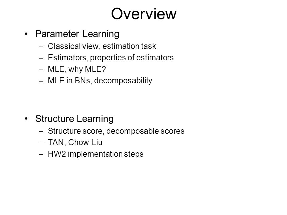 Overview Parameter Learning –Classical view, estimation task –Estimators, properties of estimators –MLE, why MLE.