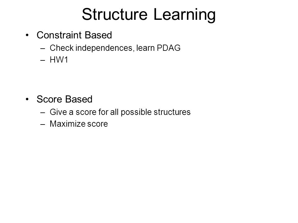 Structure Learning Constraint Based –Check independences, learn PDAG –HW1 Score Based –Give a score for all possible structures –Maximize score