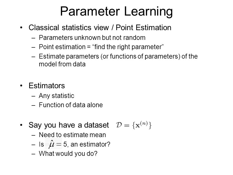 Parameter Learning Classical statistics view / Point Estimation –Parameters unknown but not random –Point estimation = find the right parameter –Estimate parameters (or functions of parameters) of the model from data Estimators –Any statistic –Function of data alone Say you have a dataset –Need to estimate mean –Is 5, an estimator.