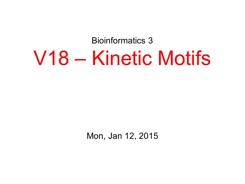 Bioinformatics 3 V18 – Kinetic Motifs Mon, Jan 12, 2015
