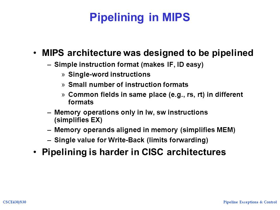 Pipeline Exceptions & ControlCSCE430/830 Pipelining in MIPS MIPS architecture was designed to be pipelined –Simple instruction format (makes IF, ID easy) »Single-word instructions »Small number of instruction formats »Common fields in same place (e.g., rs, rt) in different formats –Memory operations only in lw, sw instructions (simplifies EX) –Memory operands aligned in memory (simplifies MEM) –Single value for Write-Back (limits forwarding) Pipelining is harder in CISC architectures