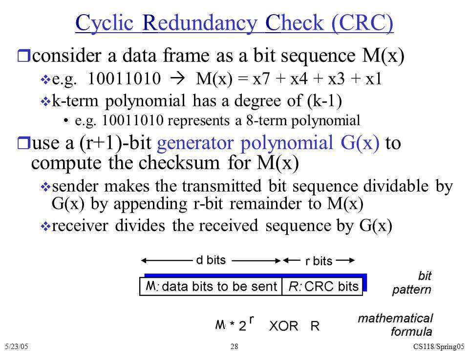 5/23/05CS118/Spring0528 Cyclic Redundancy Check (CRC) r consider a data frame as a bit sequence M(x)  e.g. 10011010  M(x) = x7 + x4 + x3 + x1  k-te