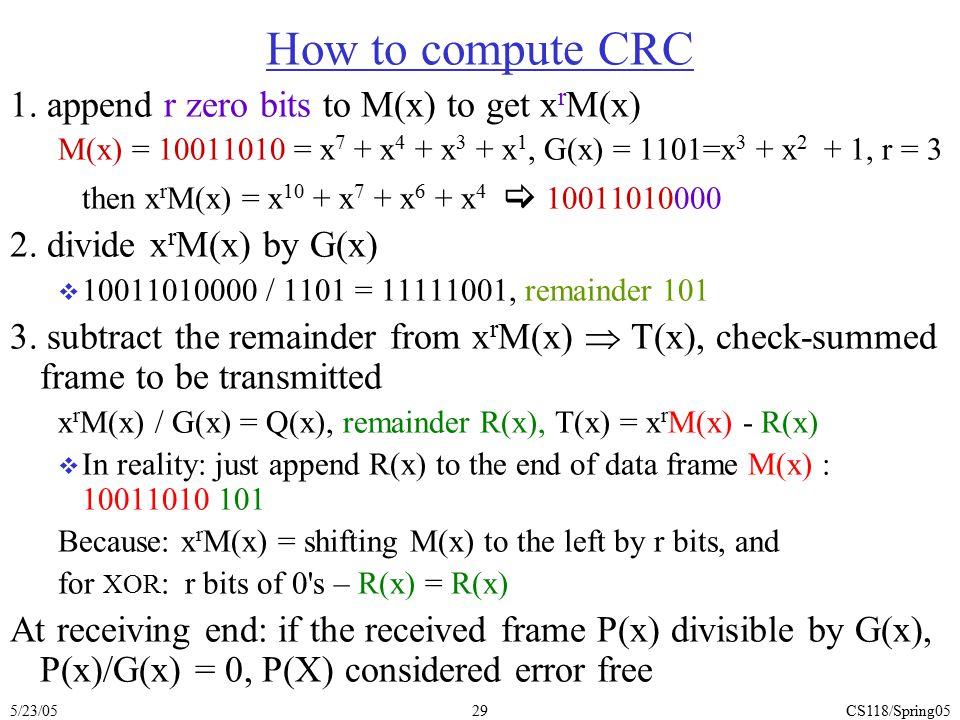 5/23/05CS118/Spring0529 How to compute CRC 1. append r zero bits to M(x) to get x r M(x) M(x) = 10011010 = x 7 + x 4 + x 3 + x 1, G(x) = 1101=x 3 + x