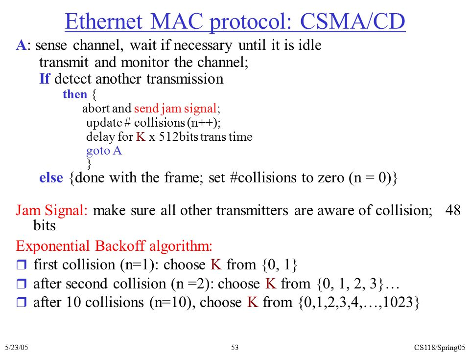 5/23/05CS118/Spring0553 Ethernet MAC protocol: CSMA/CD A: sense channel, wait if necessary until it is idle transmit and monitor the channel; If detec