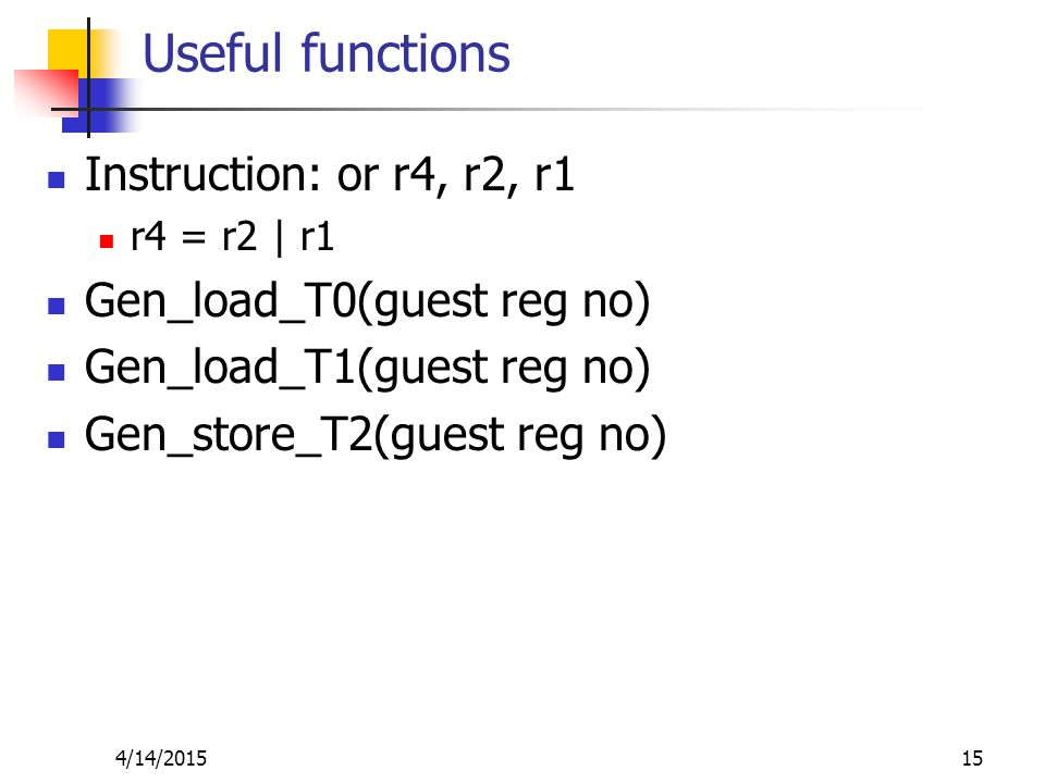 Useful functions Instruction: or r4, r2, r1 r4 = r2 | r1 Gen_load_T0(guest reg no) Gen_load_T1(guest reg no) Gen_store_T2(guest reg no) 4/14/201515