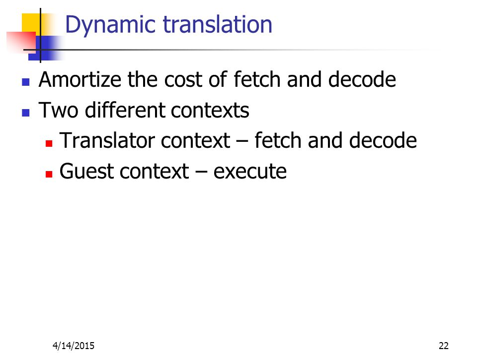 Dynamic translation Amortize the cost of fetch and decode Two different contexts Translator context – fetch and decode Guest context – execute 4/14/201522