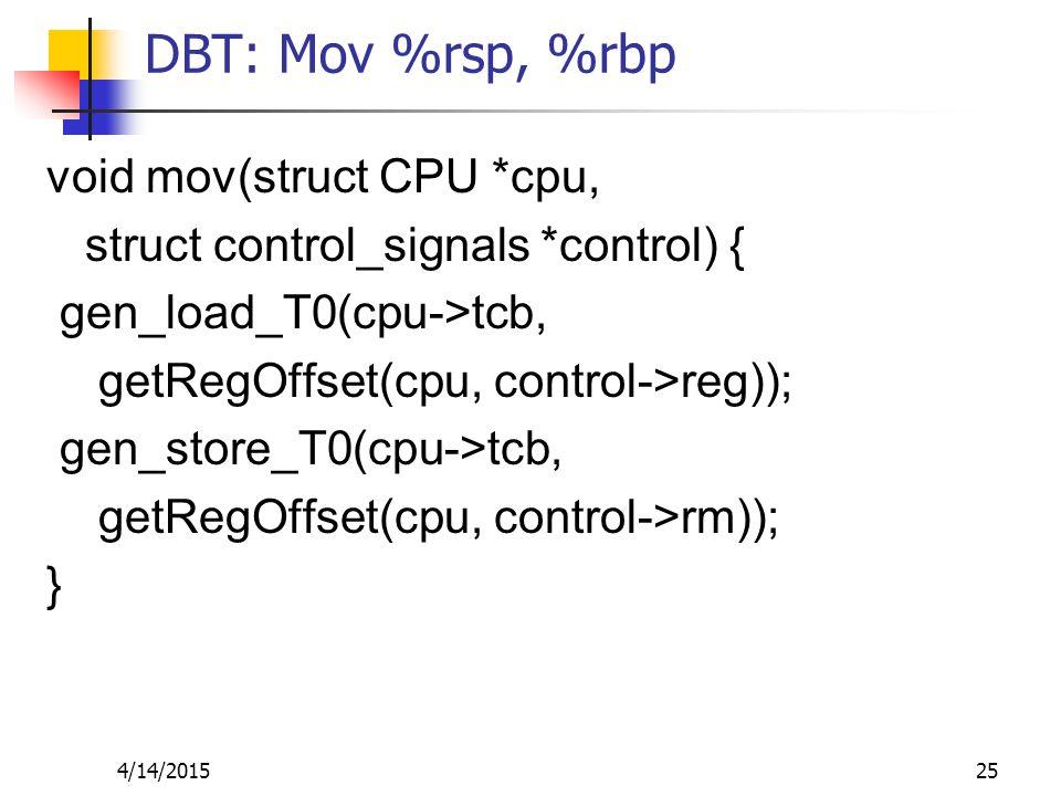 DBT: Mov %rsp, %rbp void mov(struct CPU *cpu, struct control_signals *control) { gen_load_T0(cpu->tcb, getRegOffset(cpu, control->reg)); gen_store_T0(cpu->tcb, getRegOffset(cpu, control->rm)); } 4/14/201525