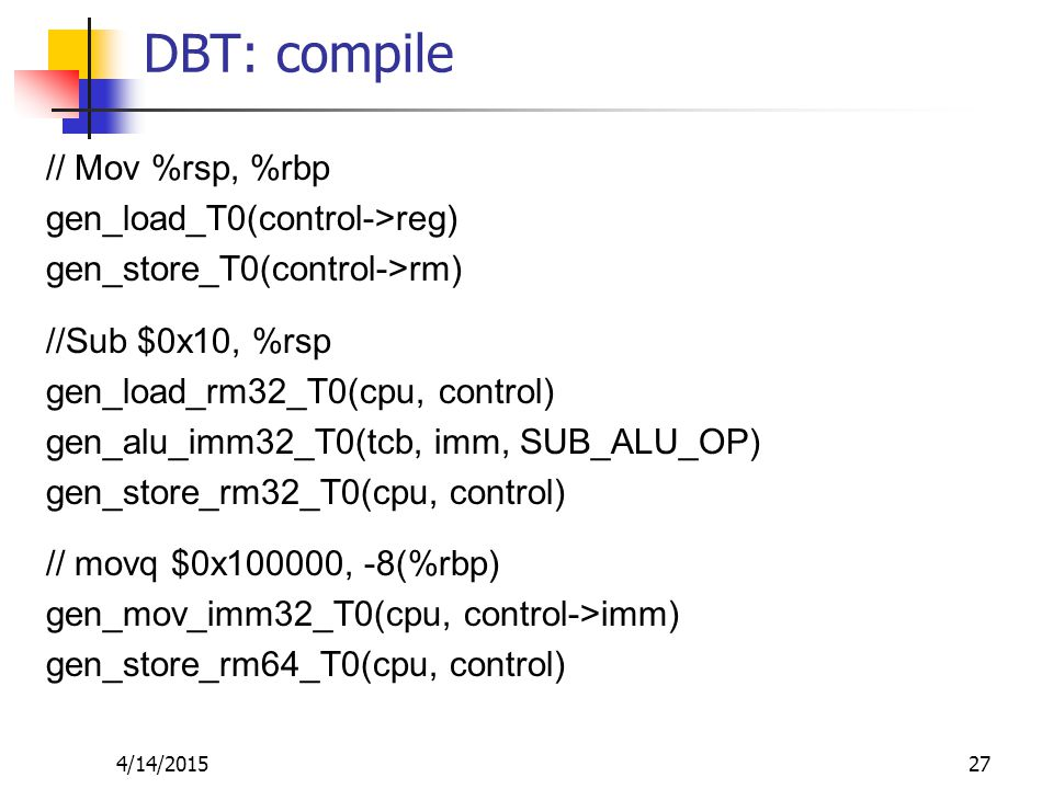 DBT: compile // Mov %rsp, %rbp gen_load_T0(control->reg) gen_store_T0(control->rm) //Sub $0x10, %rsp gen_load_rm32_T0(cpu, control) gen_alu_imm32_T0(tcb, imm, SUB_ALU_OP) gen_store_rm32_T0(cpu, control) // movq $0x100000, -8(%rbp) gen_mov_imm32_T0(cpu, control->imm) gen_store_rm64_T0(cpu, control) 4/14/201527