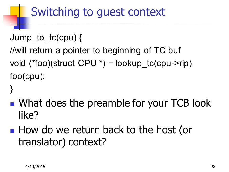 Switching to guest context Jump_to_tc(cpu) { //will return a pointer to beginning of TC buf void (*foo)(struct CPU *) = lookup_tc(cpu->rip) foo(cpu); } What does the preamble for your TCB look like.