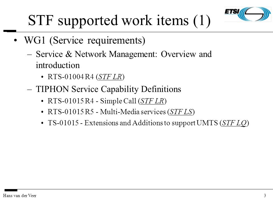 3Hans van der Veer STF supported work items (1) WG1 (Service requirements) –Service & Network Management: Overview and introduction RTS-01004 R4 (STF