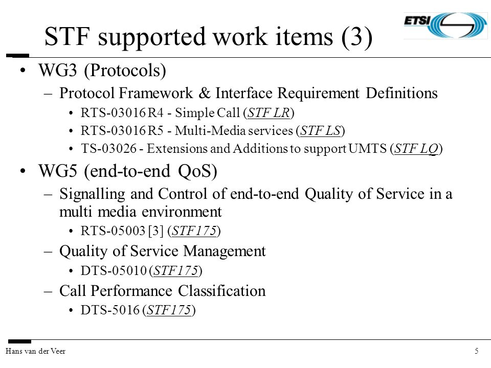 5Hans van der Veer STF supported work items (3) WG3 (Protocols) –Protocol Framework & Interface Requirement Definitions RTS-03016 R4 - Simple Call (ST