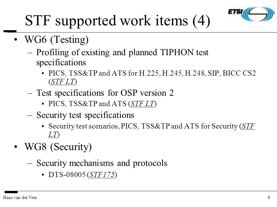 6Hans van der Veer STF supported work items (4) WG6 (Testing) –Profiling of existing and planned TIPHON test specifications PICS, TSS&TP and ATS for H.225, H.245, H.248, SIP, BICC CS2 (STF LT) –Test specifications for OSP version 2 PICS, TSS&TP and ATS (STF LT) –Security test specifications Security test scenarios, PICS, TSS&TP and ATS for Security (STF LT) WG8 (Security) –Security mechanisms and protocols DTS-08005 (STF175)
