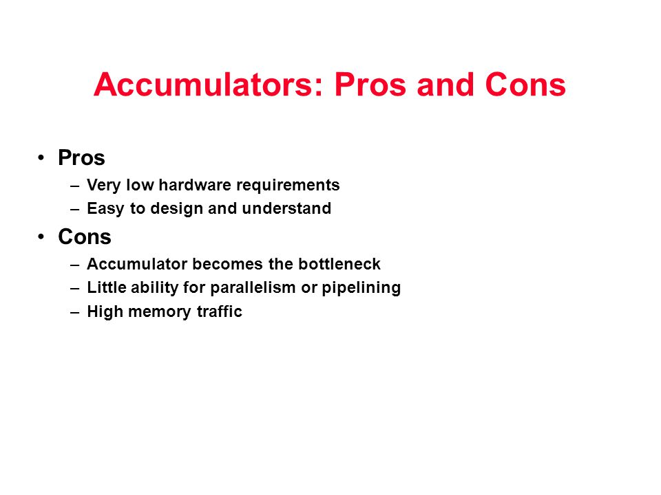 Accumulators: Pros and Cons Pros –Very low hardware requirements –Easy to design and understand Cons –Accumulator becomes the bottleneck –Little abili