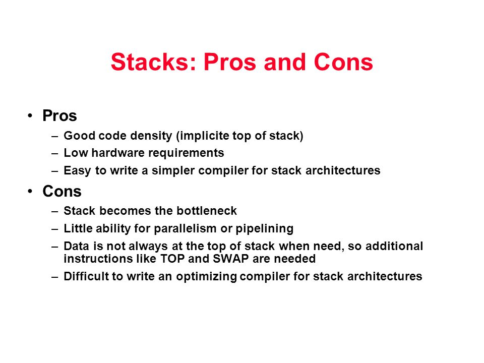 Stacks: Pros and Cons Pros –Good code density (implicite top of stack) –Low hardware requirements –Easy to write a simpler compiler for stack architec