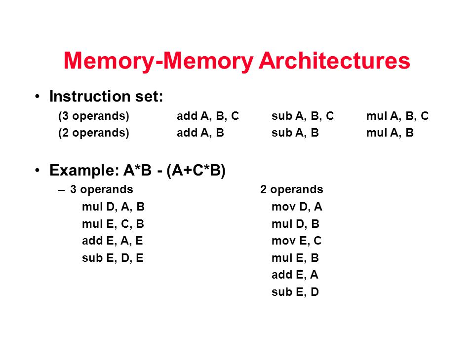 Memory-Memory Architectures Instruction set: (3 operands)add A, B, Csub A, B, C mul A, B, C (2 operands)add A, Bsub A, B mul A, B Example: A*B - (A+C*B) –3 operands 2 operands mul D, A, Bmov D, A mul E, C, Bmul D, B add E, A, Emov E, C sub E, D, Emul E, B add E, A sub E, D
