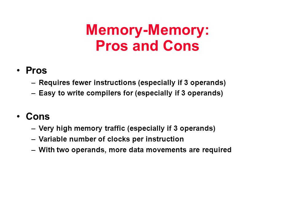 Memory-Memory: Pros and Cons Pros –Requires fewer instructions (especially if 3 operands) –Easy to write compilers for (especially if 3 operands) Cons