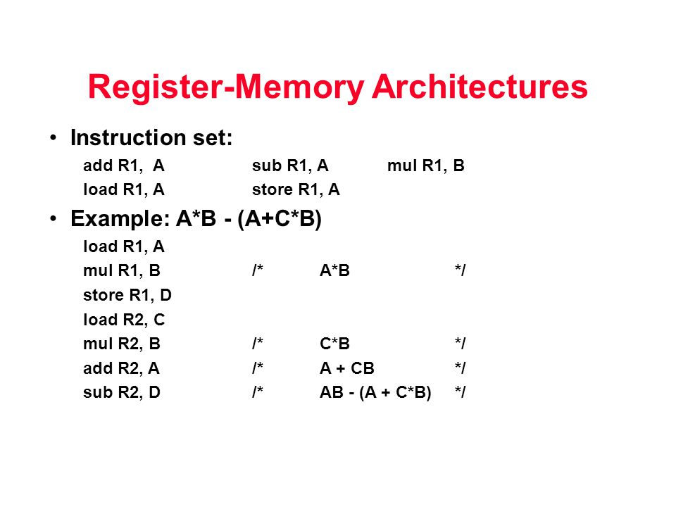 Register-Memory Architectures Instruction set: add R1, A sub R1, A mul R1, B load R1, Astore R1, A Example: A*B - (A+C*B) load R1, A mul R1, B/*A*B*/