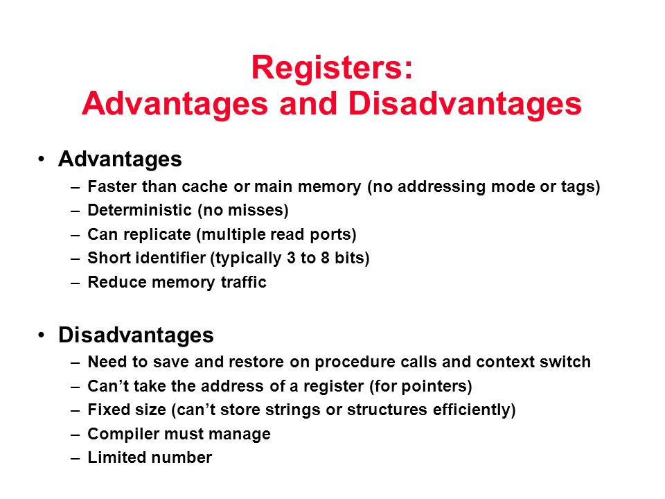 Registers: Advantages and Disadvantages Advantages –Faster than cache or main memory (no addressing mode or tags) –Deterministic (no misses) –Can repl