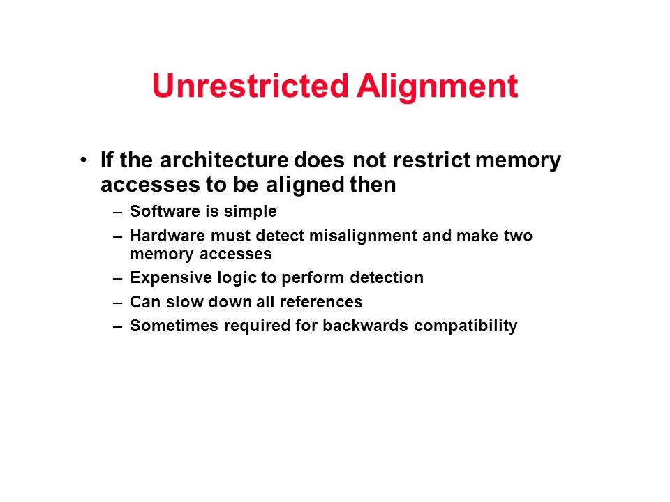 Unrestricted Alignment If the architecture does not restrict memory accesses to be aligned then –Software is simple –Hardware must detect misalignment and make two memory accesses –Expensive logic to perform detection –Can slow down all references –Sometimes required for backwards compatibility