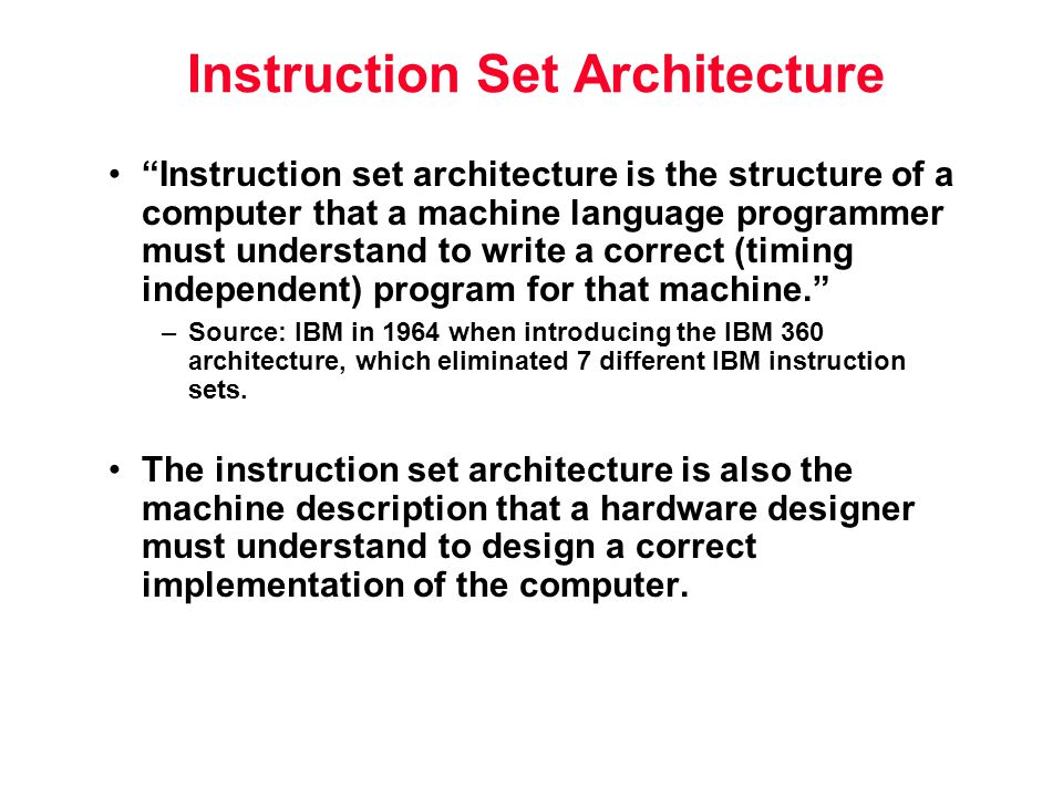 Instruction Set Architecture Instruction set architecture is the structure of a computer that a machine language programmer must understand to write a correct (timing independent) program for that machine. –Source: IBM in 1964 when introducing the IBM 360 architecture, which eliminated 7 different IBM instruction sets.