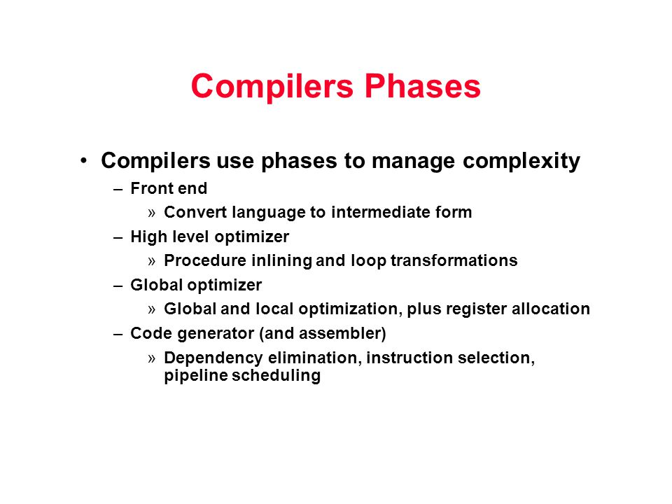 Compilers Phases Compilers use phases to manage complexity –Front end »Convert language to intermediate form –High level optimizer »Procedure inlining and loop transformations –Global optimizer »Global and local optimization, plus register allocation –Code generator (and assembler) »Dependency elimination, instruction selection, pipeline scheduling