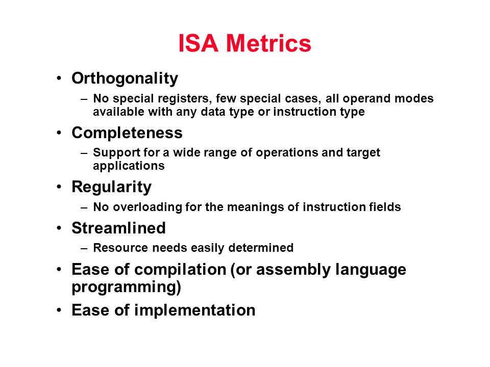 ISA Metrics Orthogonality –No special registers, few special cases, all operand modes available with any data type or instruction type Completeness –Support for a wide range of operations and target applications Regularity –No overloading for the meanings of instruction fields Streamlined –Resource needs easily determined Ease of compilation (or assembly language programming) Ease of implementation