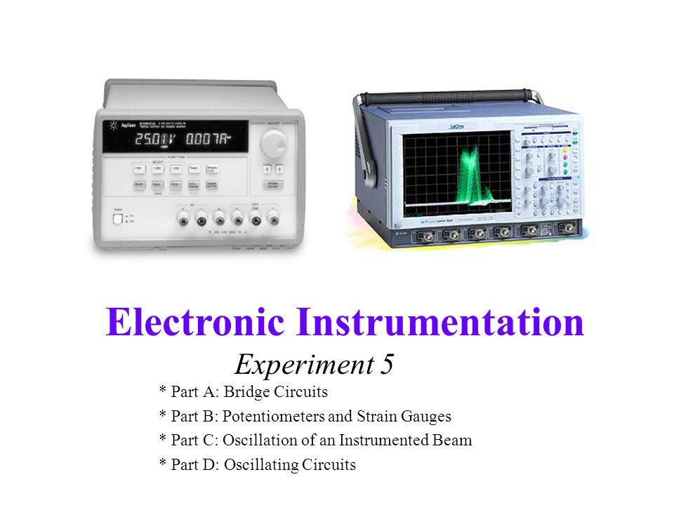 Electronic Instrumentation Experiment 5 * Part A: Bridge Circuits * Part B: Potentiometers and Strain Gauges * Part C: Oscillation of an Instrumented Beam * Part D: Oscillating Circuits
