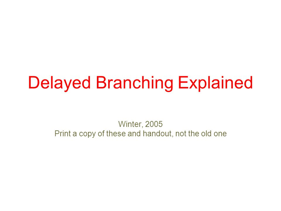 Delayed Branching Explained Winter, 2005 Print a copy of these and handout, not the old one
