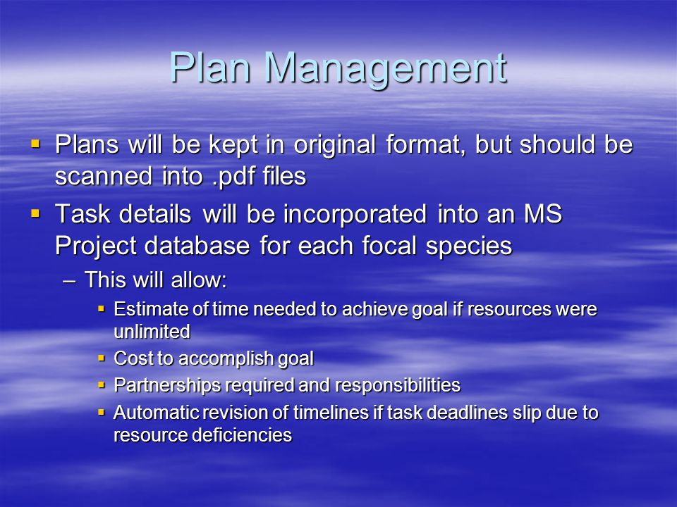Plan Management  Plans will be kept in original format, but should be scanned into.pdf files  Task details will be incorporated into an MS Project database for each focal species –This will allow:  Estimate of time needed to achieve goal if resources were unlimited  Cost to accomplish goal  Partnerships required and responsibilities  Automatic revision of timelines if task deadlines slip due to resource deficiencies