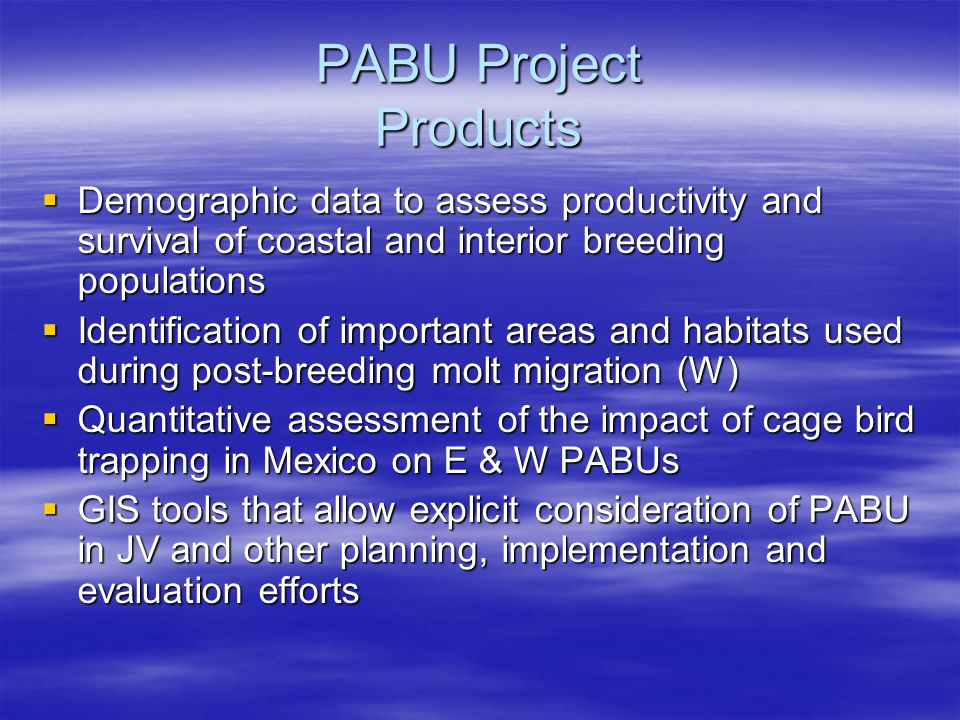 PABU Project Products  Demographic data to assess productivity and survival of coastal and interior breeding populations  Identification of important areas and habitats used during post-breeding molt migration (W)  Quantitative assessment of the impact of cage bird trapping in Mexico on E & W PABUs  GIS tools that allow explicit consideration of PABU in JV and other planning, implementation and evaluation efforts