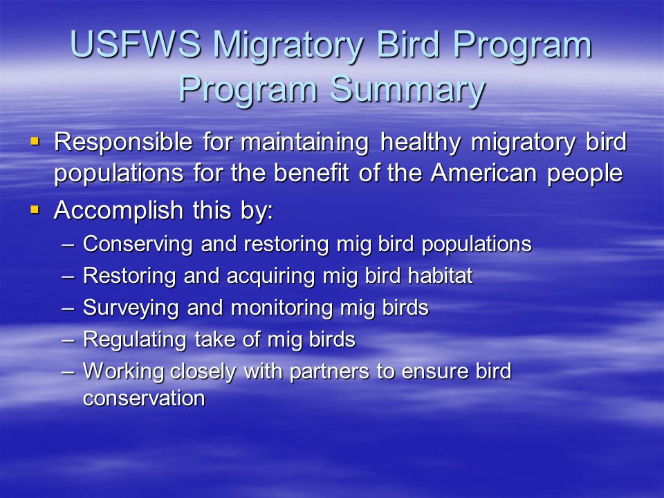 USFWS Migratory Bird Program Program Summary  Responsible for maintaining healthy migratory bird populations for the benefit of the American people  Accomplish this by: –Conserving and restoring mig bird populations –Restoring and acquiring mig bird habitat –Surveying and monitoring mig birds –Regulating take of mig birds –Working closely with partners to ensure bird conservation