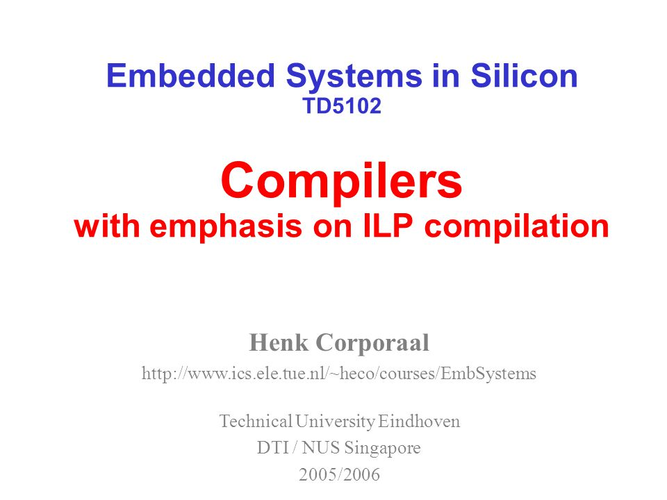 Embedded Systems in Silicon TD5102 Compilers with emphasis on ILP compilation Henk Corporaal http://www.ics.ele.tue.nl/~heco/courses/EmbSystems Technical University Eindhoven DTI / NUS Singapore 2005/2006