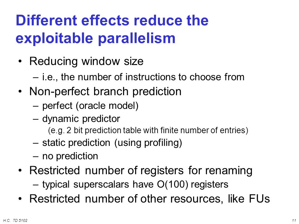 H.C. TD 510211 Different effects reduce the exploitable parallelism Reducing window size –i.e., the number of instructions to choose from Non-perfect