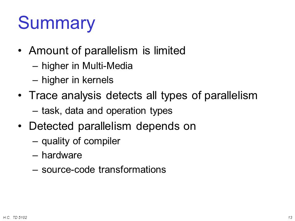 H.C. TD 510213 Summary Amount of parallelism is limited –higher in Multi-Media –higher in kernels Trace analysis detects all types of parallelism –tas