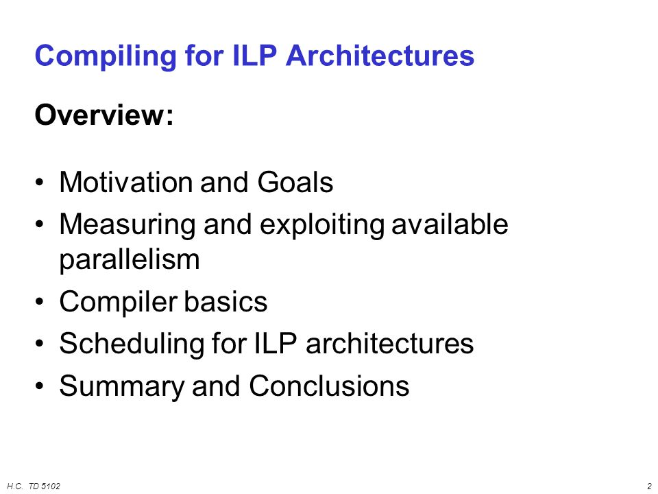H.C. TD 51022 Compiling for ILP Architectures Overview: Motivation and Goals Measuring and exploiting available parallelism Compiler basics Scheduling