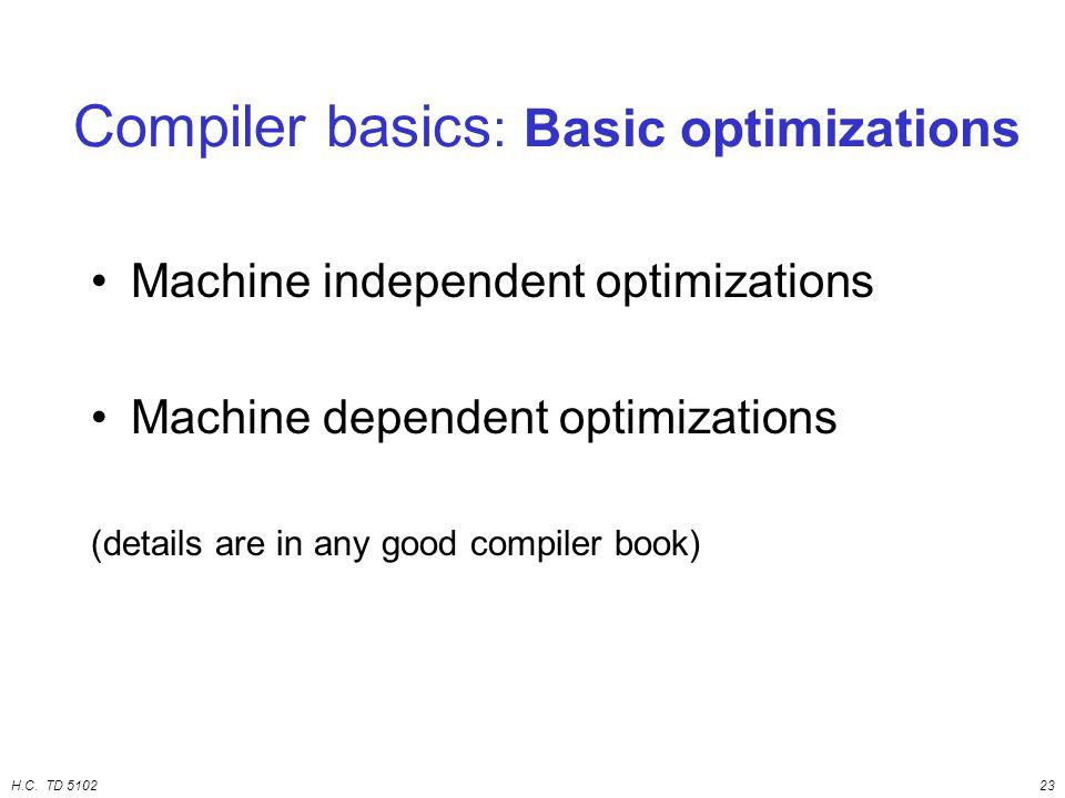 H.C. TD 510223 Machine independent optimizations Machine dependent optimizations (details are in any good compiler book) Compiler basics : Basic optim