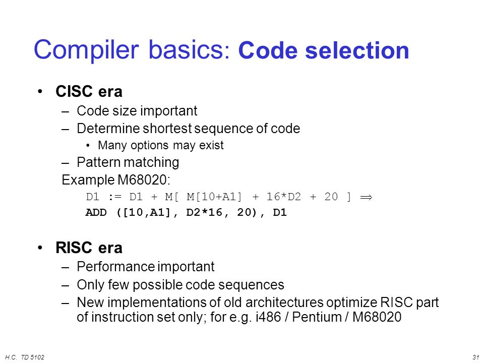 H.C. TD 510231 CISC era –Code size important –Determine shortest sequence of code Many options may exist –Pattern matching Example M68020: D1 := D1 +