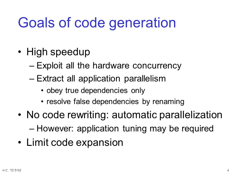 H.C. TD 51024 Goals of code generation High speedup –Exploit all the hardware concurrency –Extract all application parallelism obey true dependencies