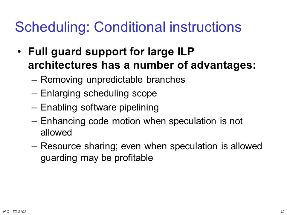 H.C. TD 510245 Scheduling: Conditional instructions Full guard support for large ILP architectures has a number of advantages: –Removing unpredictable