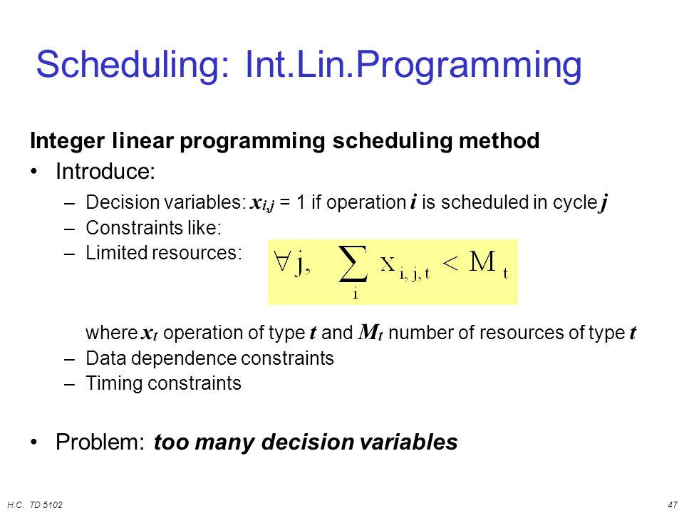 H.C. TD 510247 Scheduling: Int.Lin.Programming Integer linear programming scheduling method Introduce: –Decision variables: x i,j = 1 if operation i i