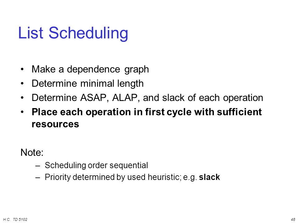 H.C. TD 510248 List Scheduling Make a dependence graph Determine minimal length Determine ASAP, ALAP, and slack of each operation Place each operation