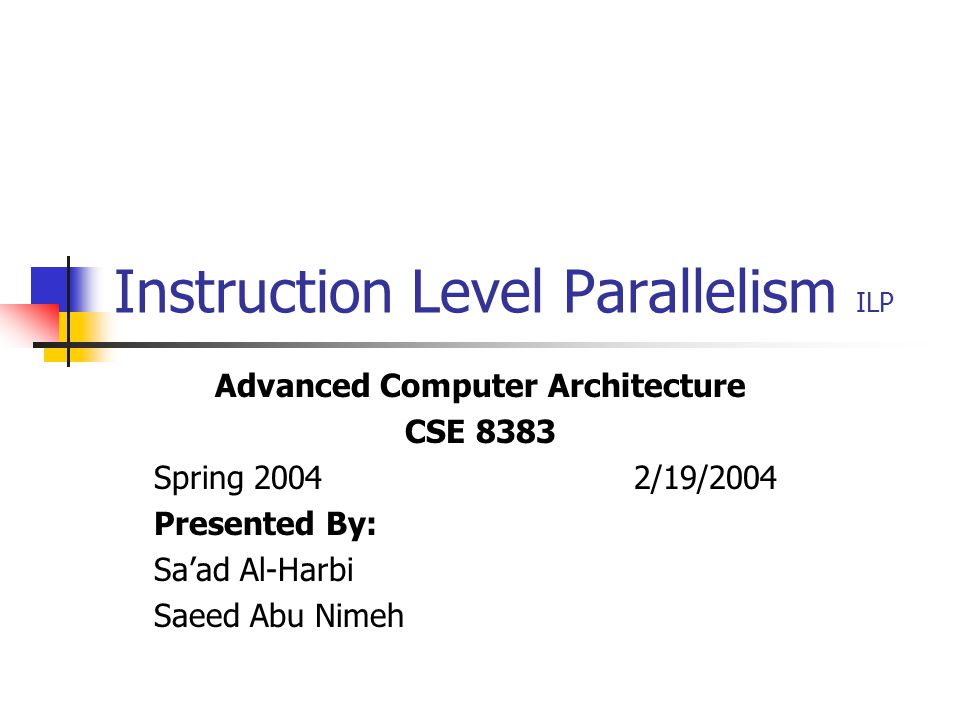 Instruction Level Parallelism ILP Advanced Computer Architecture CSE 8383 Spring 2004 2/19/2004 Presented By: Sa'ad Al-Harbi Saeed Abu Nimeh