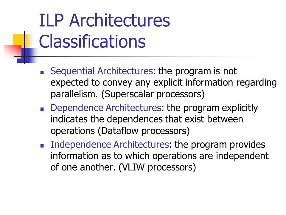 ILP Architectures Classifications Sequential Architectures: the program is not expected to convey any explicit information regarding parallelism. (Sup