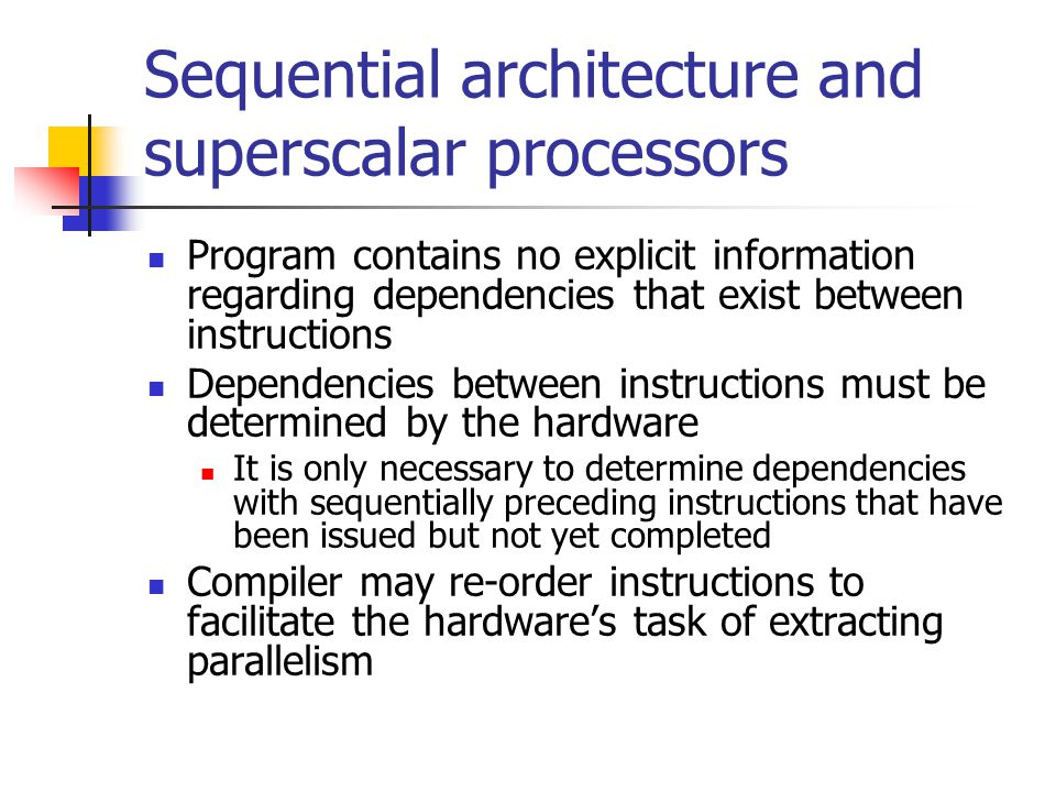 Sequential architecture and superscalar processors Program contains no explicit information regarding dependencies that exist between instructions Dep