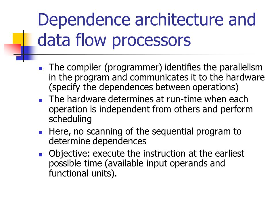 Dependence architecture and data flow processors The compiler (programmer) identifies the parallelism in the program and communicates it to the hardwa