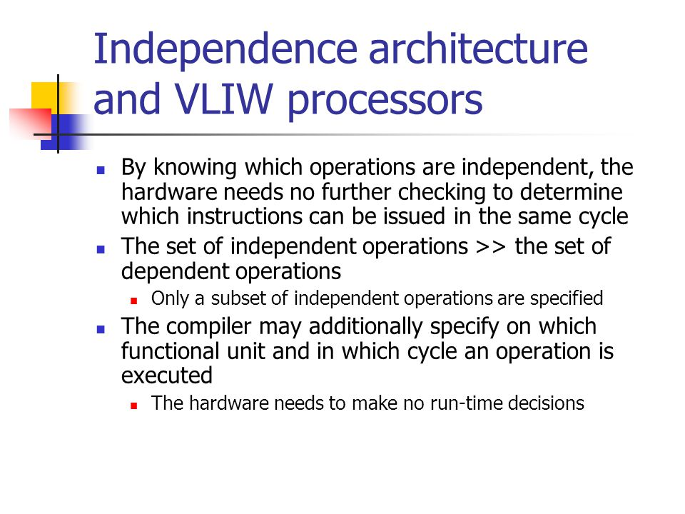 Independence architecture and VLIW processors By knowing which operations are independent, the hardware needs no further checking to determine which i