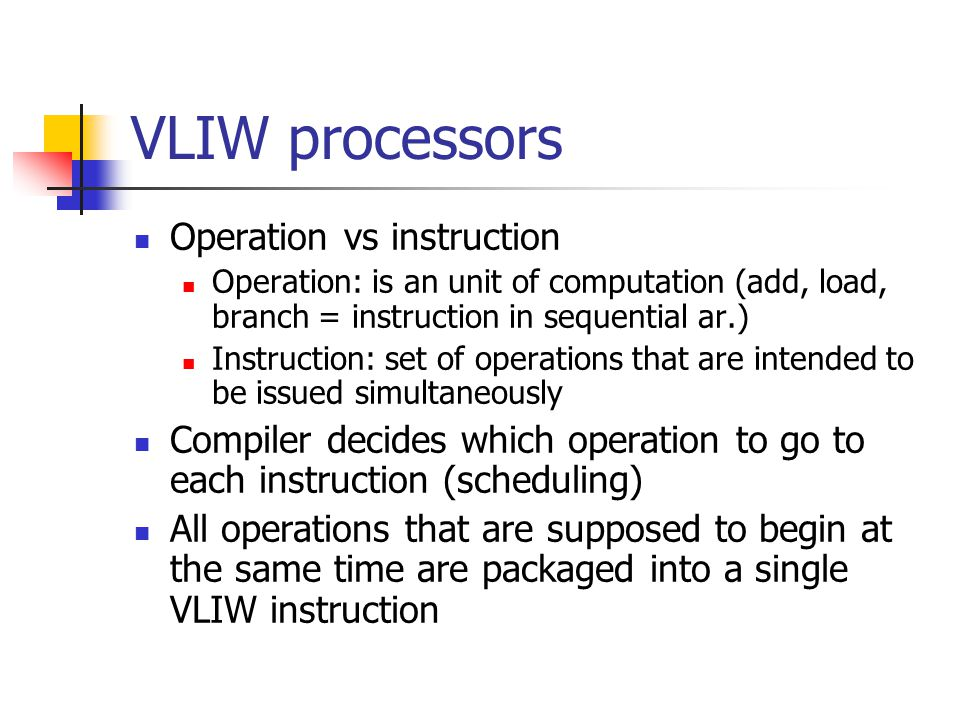 VLIW processors Operation vs instruction Operation: is an unit of computation (add, load, branch = instruction in sequential ar.) Instruction: set of