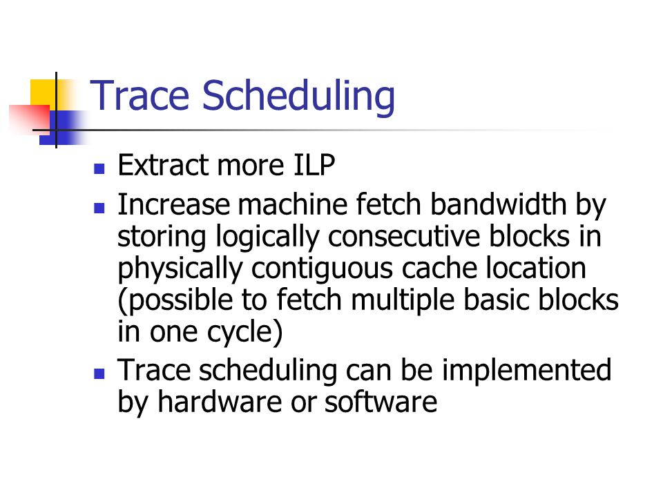 Trace Scheduling Extract more ILP Increase machine fetch bandwidth by storing logically consecutive blocks in physically contiguous cache location (po